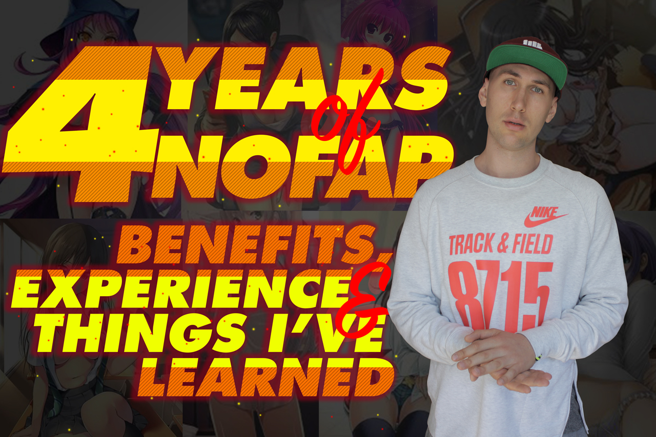 4 YEARS OF NOFAP. BENEFITS, EXPERIENCE, THINGS IVE LEARNED